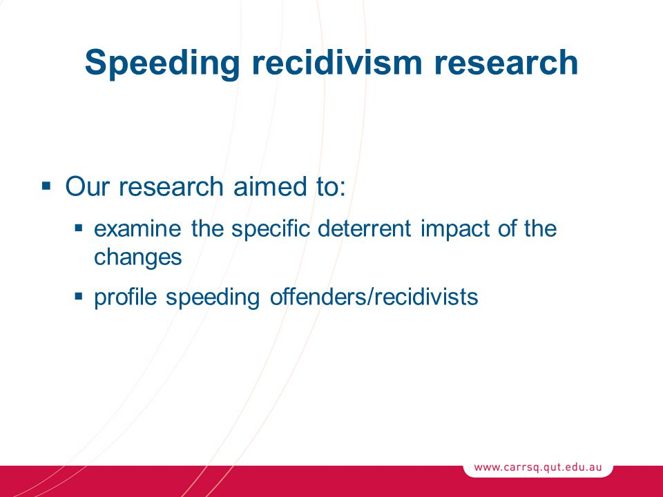 Speeding recidivism research  Our research aimed to:  examine the specific deterrent impact of the changes  profile speeding offenders/recidivists