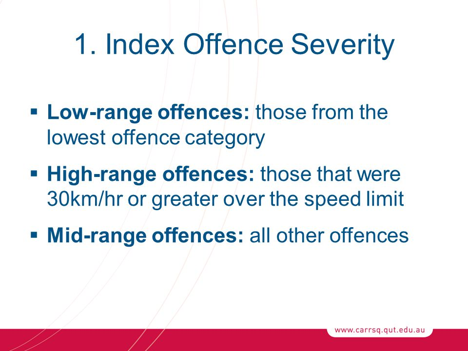 1. Index Offence Severity  Low-range offences: those from the lowest offence category  High-range offences: those that were 30km/hr or greater over