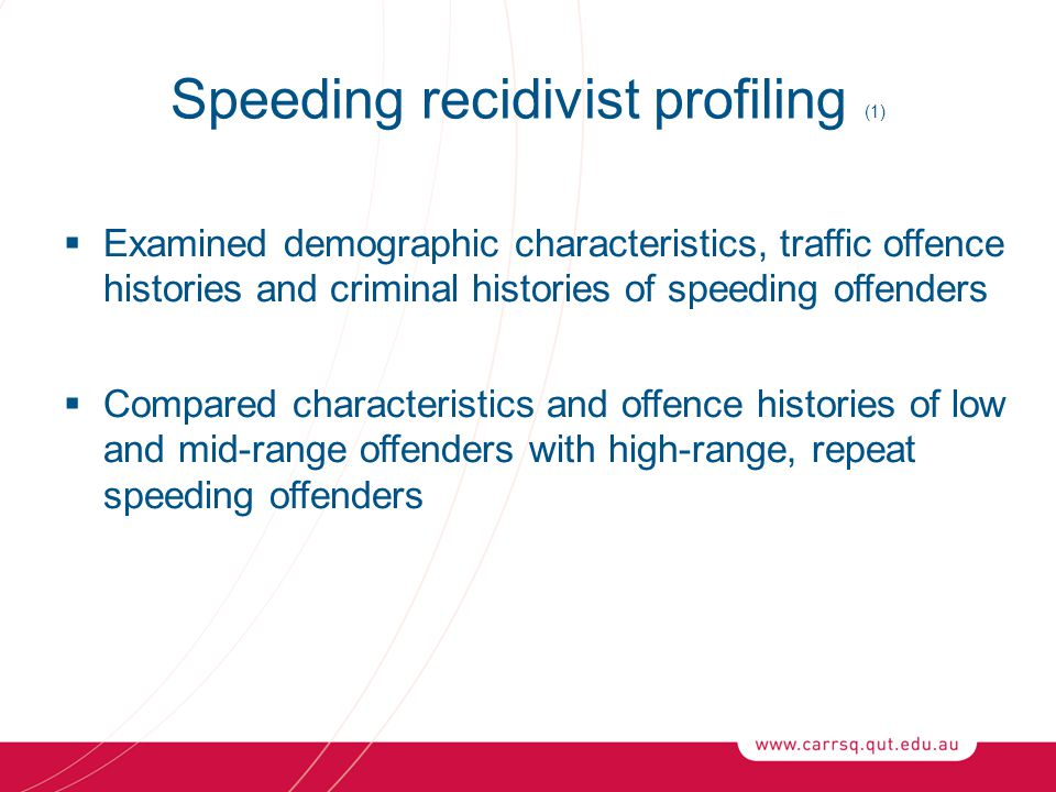 Speeding recidivist profiling (1)  Examined demographic characteristics, traffic offence histories and criminal histories of speeding offenders  Compared characteristics and offence histories of low and mid-range offenders with high-range, repeat speeding offenders