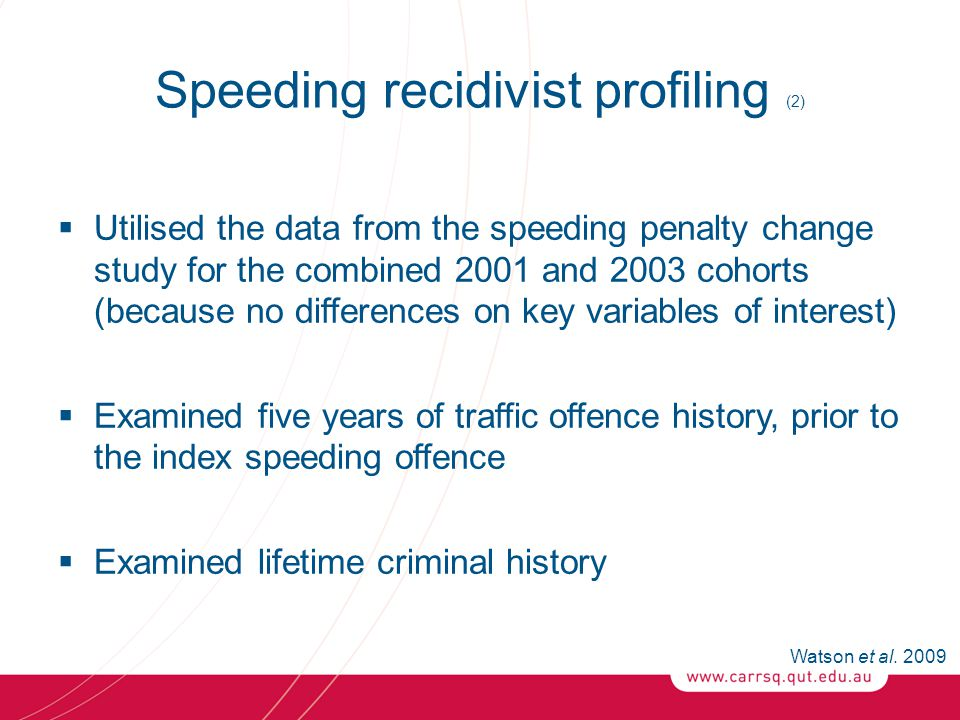 Speeding recidivist profiling (2)  Utilised the data from the speeding penalty change study for the combined 2001 and 2003 cohorts (because no differences on key variables of interest)  Examined five years of traffic offence history, prior to the index speeding offence  Examined lifetime criminal history Watson et al.