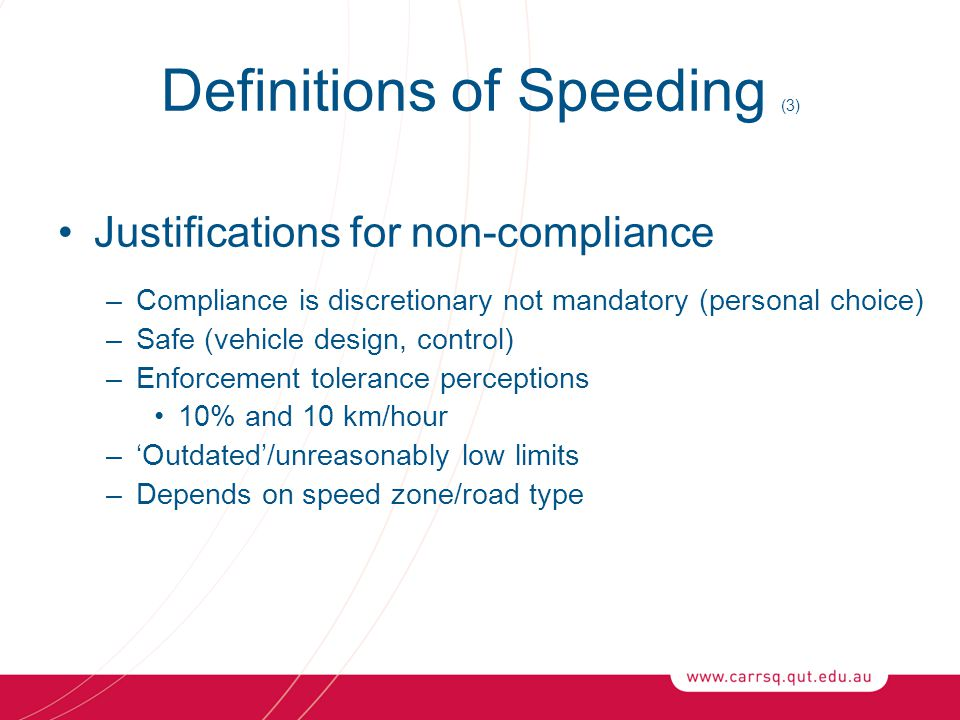 Definitions of Speeding (3) Justifications for non-compliance –Compliance is discretionary not mandatory (personal choice) –Safe (vehicle design, control) –Enforcement tolerance perceptions 10% and 10 km/hour –'Outdated'/unreasonably low limits –Depends on speed zone/road type