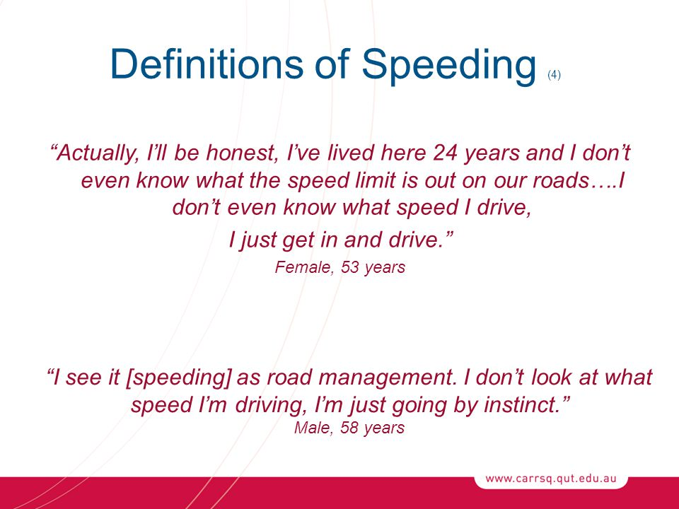Definitions of Speeding (4) Actually, I'll be honest, I've lived here 24 years and I don't even know what the speed limit is out on our roads….I don't even know what speed I drive, I just get in and drive. Female, 53 years I see it [speeding] as road management.