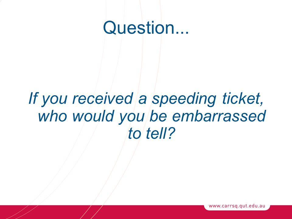 Question... If you received a speeding ticket, who would you be embarrassed to tell