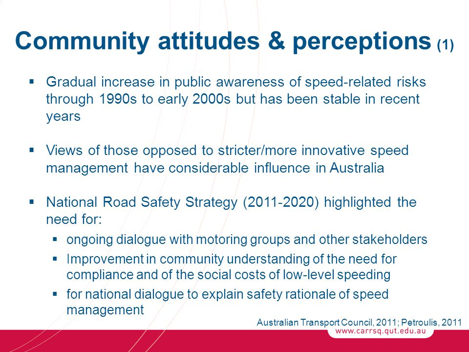 Community attitudes & perceptions (1)  Gradual increase in public awareness of speed-related risks through 1990s to early 2000s but has been stable in recent years  Views of those opposed to stricter/more innovative speed management have considerable influence in Australia  National Road Safety Strategy (2011-2020) highlighted the need for:  ongoing dialogue with motoring groups and other stakeholders  Improvement in community understanding of the need for compliance and of the social costs of low-level speeding  for national dialogue to explain safety rationale of speed management Australian Transport Council, 2011; Petroulis, 2011