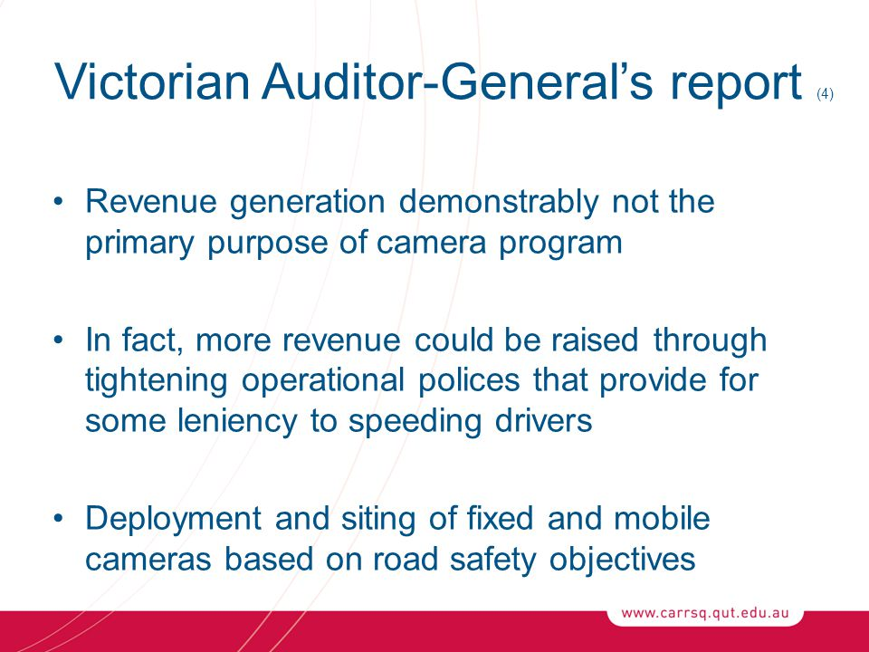 Victorian Auditor-General's report (4) Revenue generation demonstrably not the primary purpose of camera program In fact, more revenue could be raised through tightening operational polices that provide for some leniency to speeding drivers Deployment and siting of fixed and mobile cameras based on road safety objectives