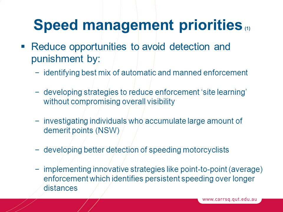 Speed management priorities (1)  Reduce opportunities to avoid detection and punishment by: −identifying best mix of automatic and manned enforcement −developing strategies to reduce enforcement 'site learning' without compromising overall visibility −investigating individuals who accumulate large amount of demerit points (NSW) −developing better detection of speeding motorcyclists −implementing innovative strategies like point-to-point (average) enforcement which identifies persistent speeding over longer distances