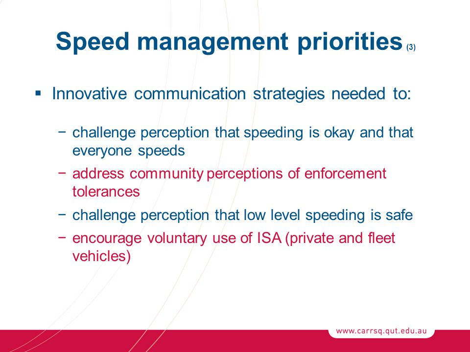 Speed management priorities (3)  Innovative communication strategies needed to: −challenge perception that speeding is okay and that everyone speeds