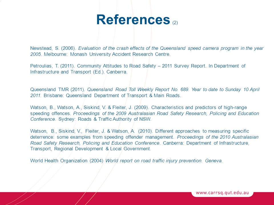 References (2) Newstead, S. (2006). Evaluation of the crash effects of the Queensland speed camera program in the year 2005. Melbourne: Monash Univers