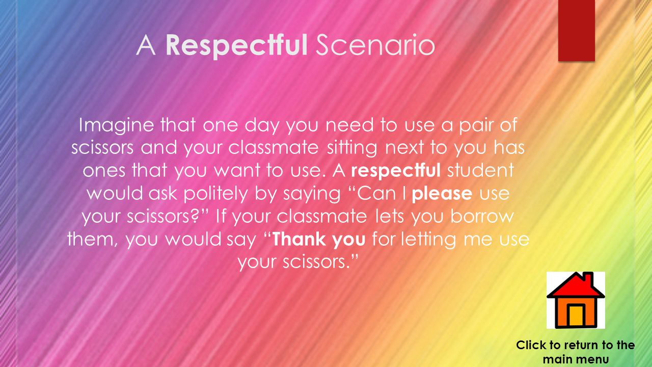 A Respectful Scenario Imagine that one day you need to use a pair of scissors and your classmate sitting next to you has ones that you want to use.