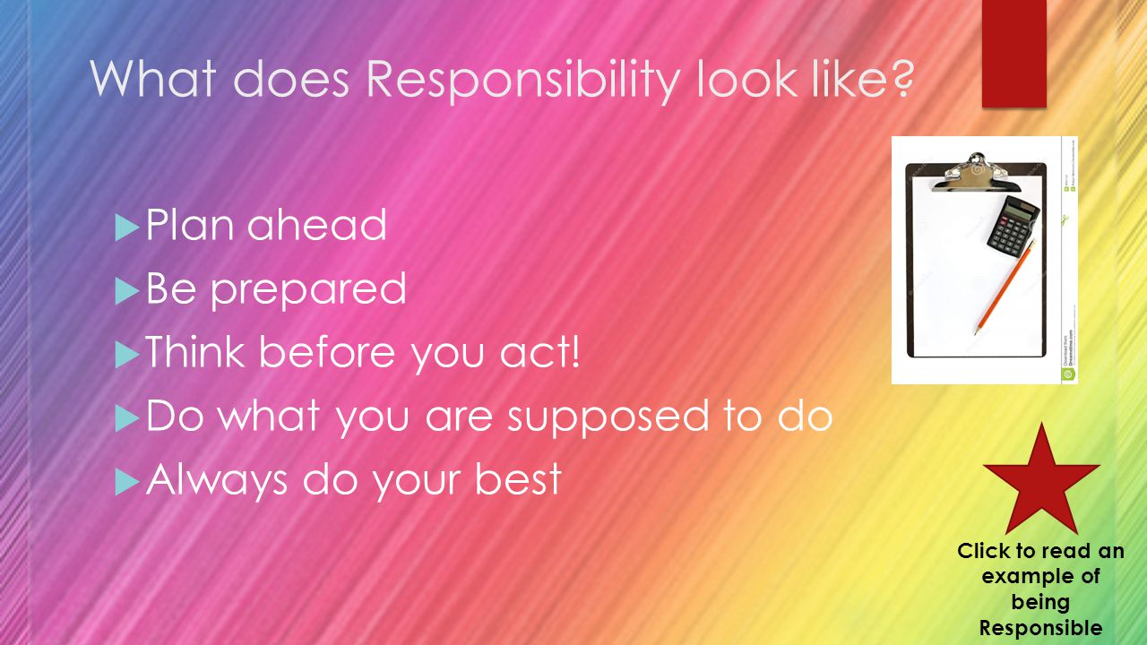 What does Responsibility look like. Plan ahead  Be prepared  Think before you act.