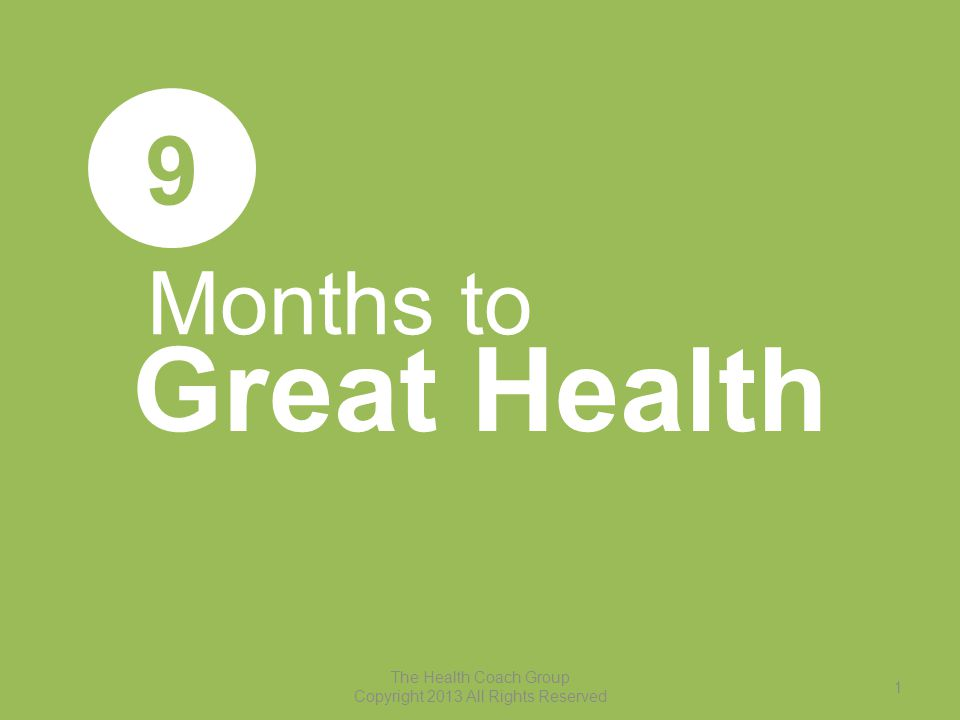 Months to Great Health 9 The Health Coach Group Copyright 2013 All Rights Reserved 1