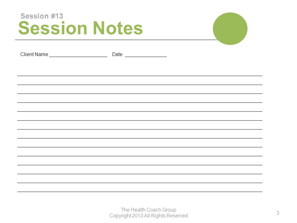 Session Notes Session #13 The Health Coach Group Copyright 2013 All Rights Reserved 3 Client Name _____________________ Date _______________