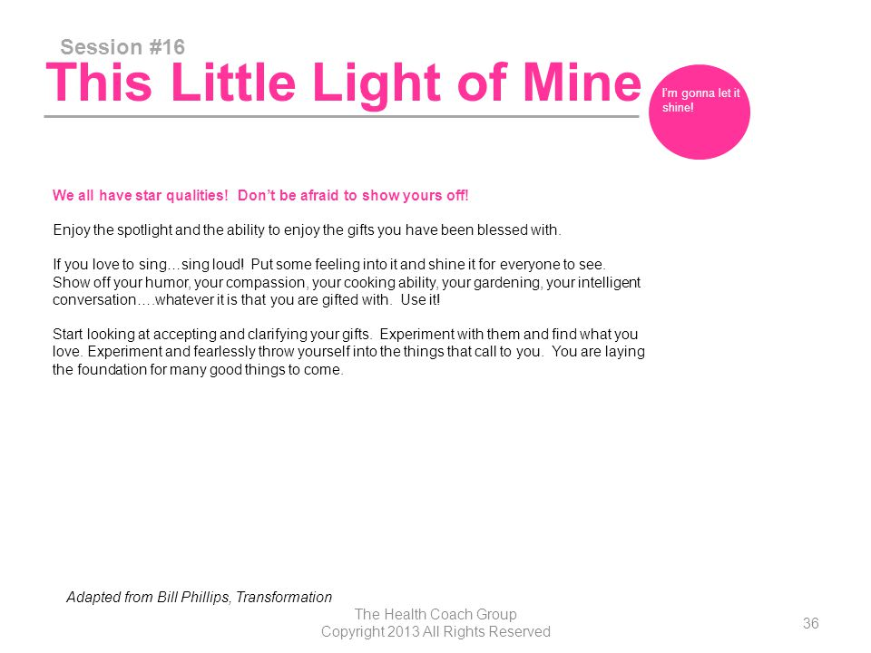 This Little Light of Mine Session #16 The Health Coach Group Copyright 2013 All Rights Reserved 36 I'm gonna let it shine.