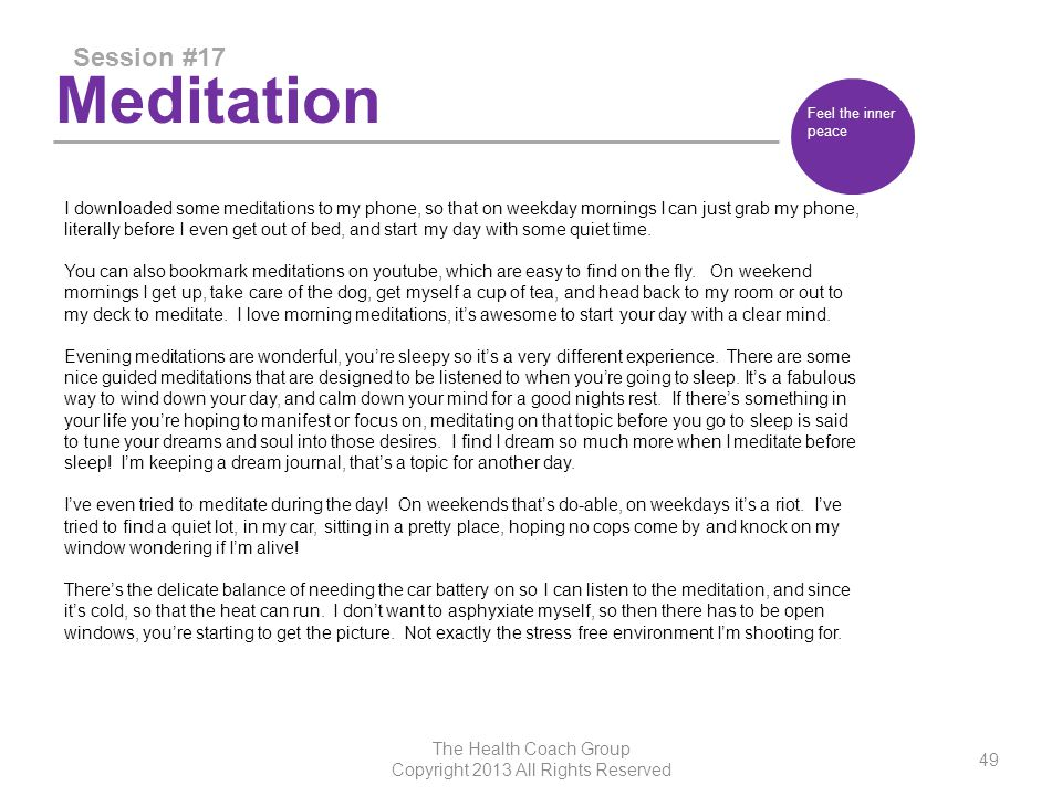 Meditation Session #17 The Health Coach Group Copyright 2013 All Rights Reserved 49 Feel the inner peace I downloaded some meditations to my phone, so that on weekday mornings I can just grab my phone, literally before I even get out of bed, and start my day with some quiet time.