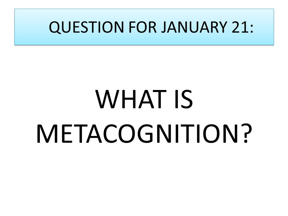 QUESTION FOR JANUARY 21: WHAT IS METACOGNITION