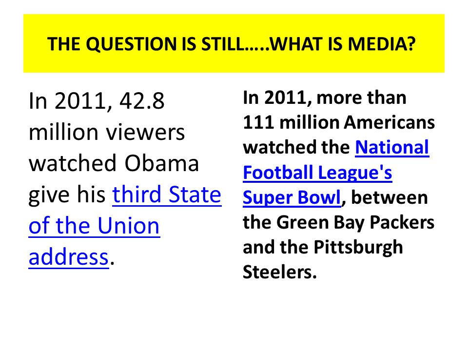In 2011, 42.8 million viewers watched Obama give his third State of the Union address.third State of the Union address In 2011, more than 111 million Americans watched the National Football League s Super Bowl, between the Green Bay Packers and the Pittsburgh Steelers.National Football League s Super Bowl THE QUESTION IS STILL…..WHAT IS MEDIA