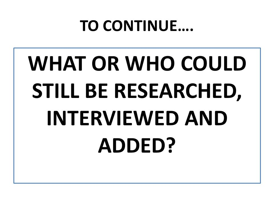 TO CONTINUE…. WHAT OR WHO COULD STILL BE RESEARCHED, INTERVIEWED AND ADDED