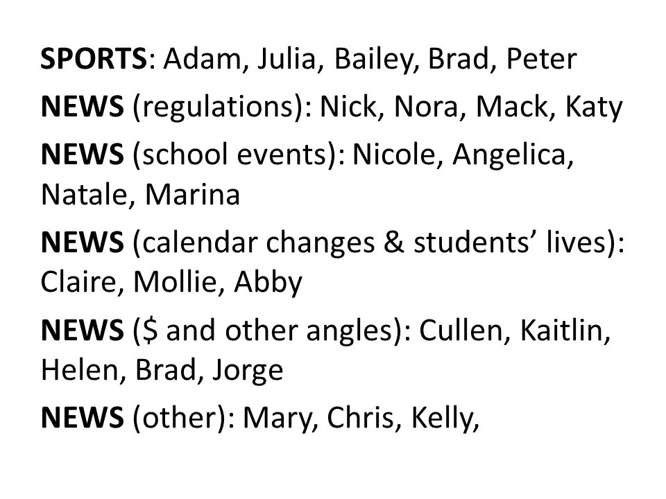 SPORTS: Adam, Julia, Bailey, Brad, Peter NEWS (regulations): Nick, Nora, Mack, Katy NEWS (school events): Nicole, Angelica, Natale, Marina NEWS (calendar changes & students' lives): Claire, Mollie, Abby NEWS ($ and other angles): Cullen, Kaitlin, Helen, Brad, Jorge NEWS (other): Mary, Chris, Kelly,