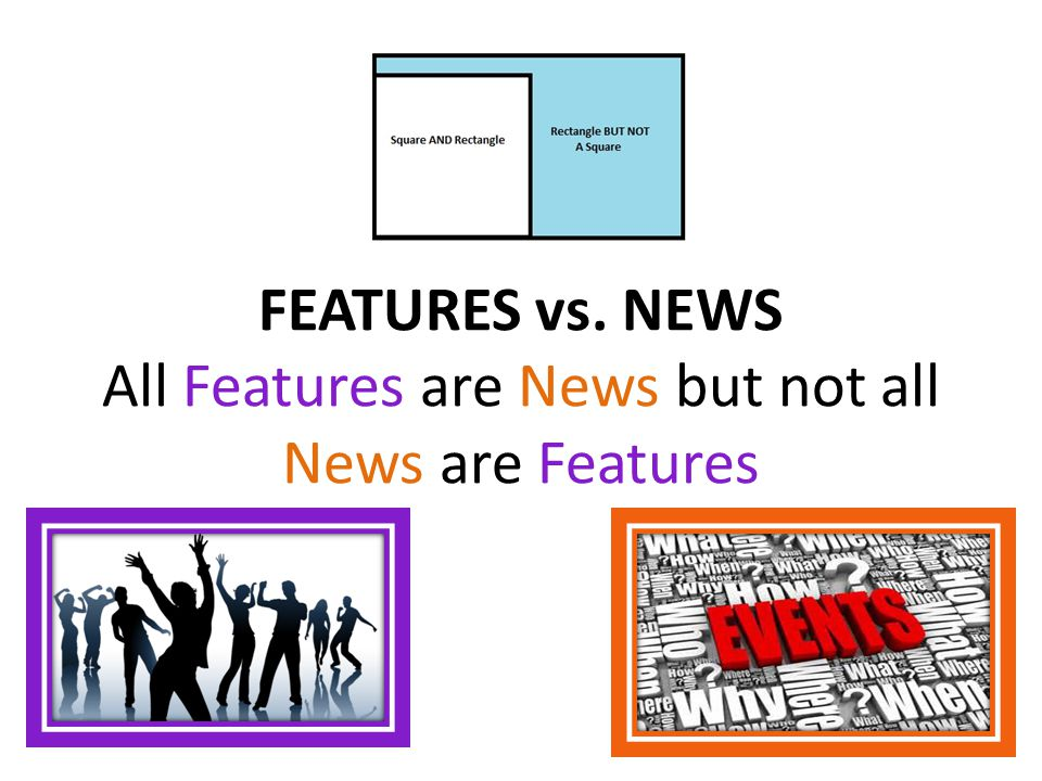 FEATURES vs. NEWS All Features are News but not all News are Features