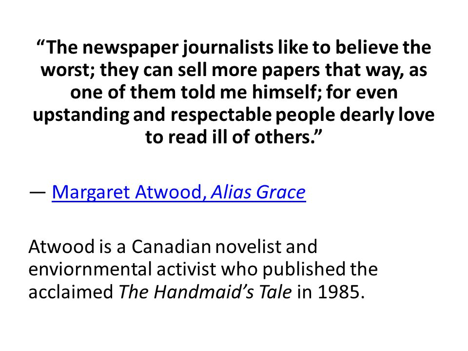 The newspaper journalists like to believe the worst; they can sell more papers that way, as one of them told me himself; for even upstanding and respectable people dearly love to read ill of others. ― Margaret Atwood, Alias GraceMargaret Atwood, Alias Grace Atwood is a Canadian novelist and enviornmental activist who published the acclaimed The Handmaid's Tale in 1985.