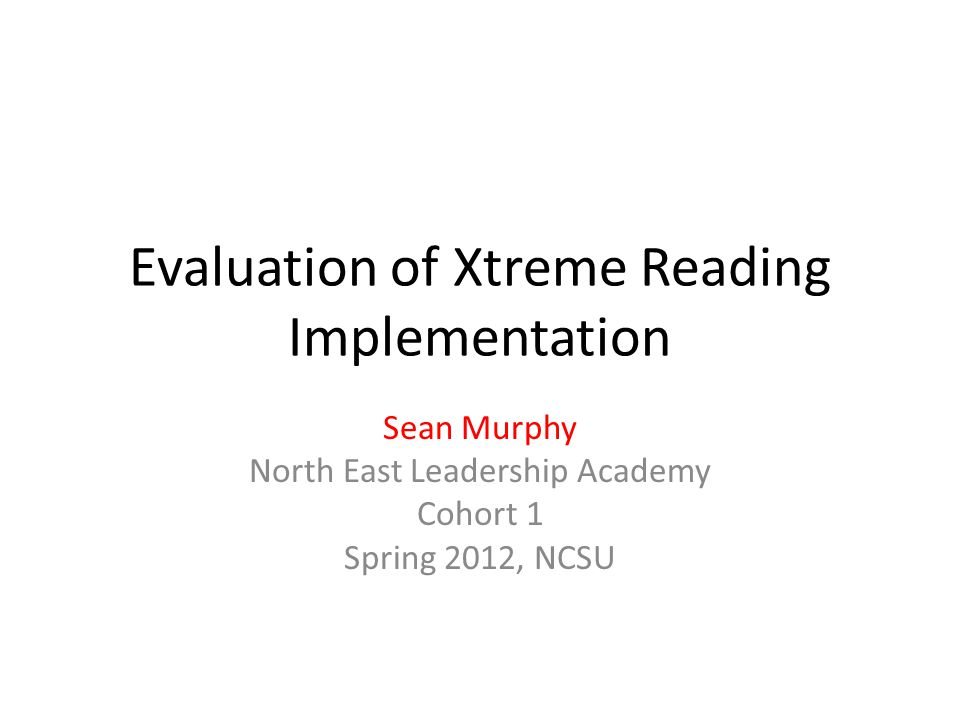 Evaluation of Xtreme Reading Implementation Sean Murphy North East Leadership Academy Cohort 1 Spring 2012, NCSU