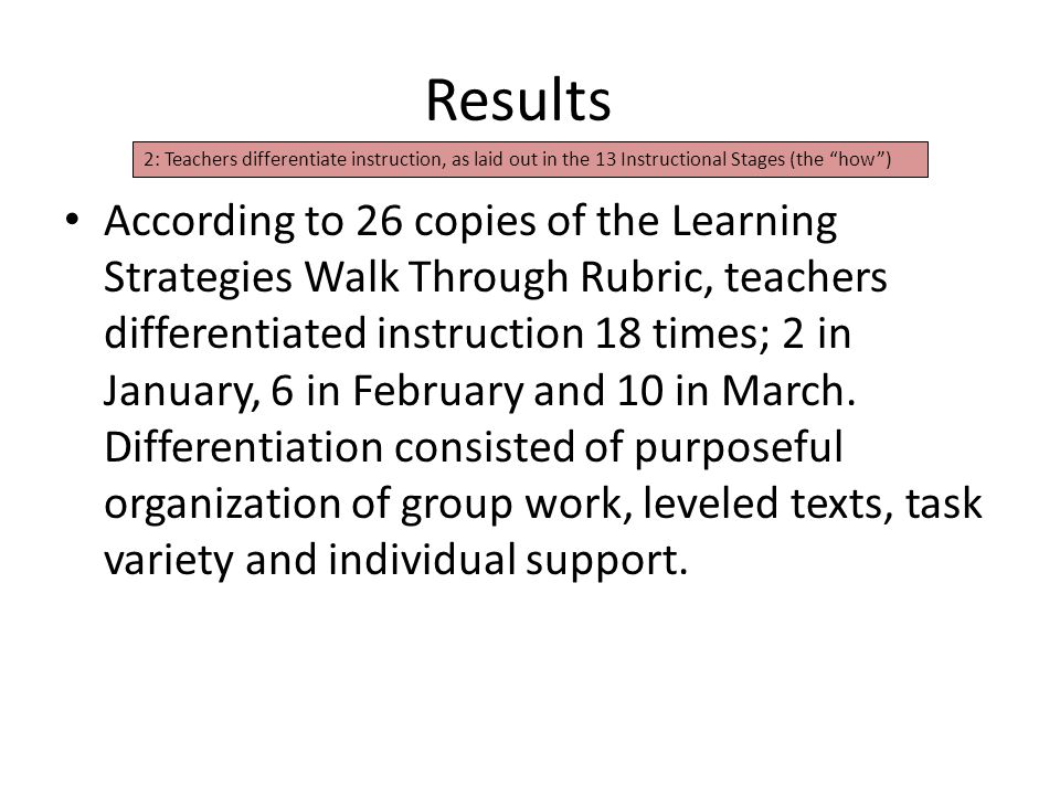 Results According to 26 copies of the Learning Strategies Walk Through Rubric, teachers differentiated instruction 18 times; 2 in January, 6 in February and 10 in March.