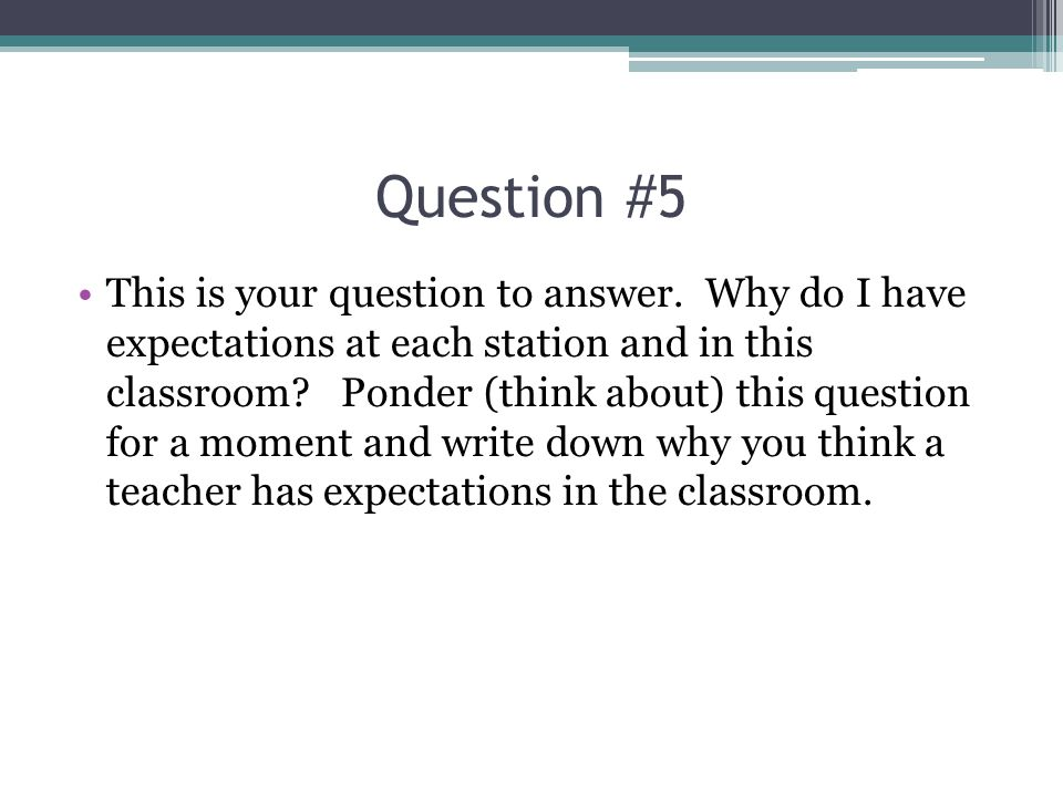 Question #5 This is your question to answer. Why do I have expectations at each station and in this classroom? Ponder (think about) this question for