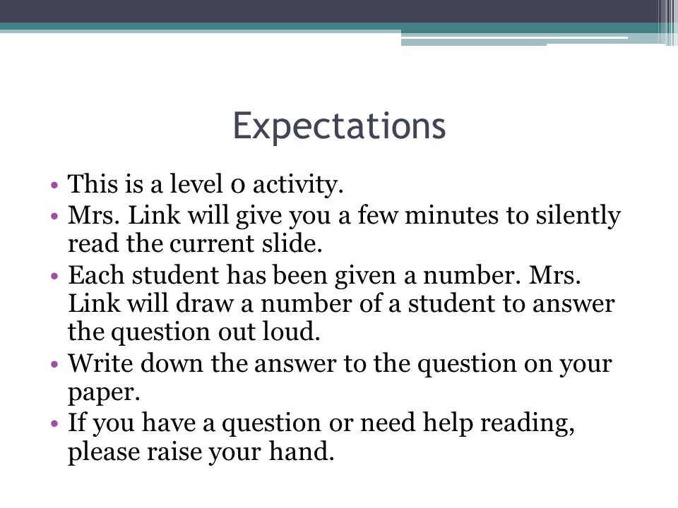 Expectations This is a level 0 activity. Mrs. Link will give you a few minutes to silently read the current slide. Each student has been given a numbe