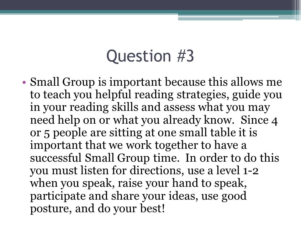 Question #3 Small Group is important because this allows me to teach you helpful reading strategies, guide you in your reading skills and assess what