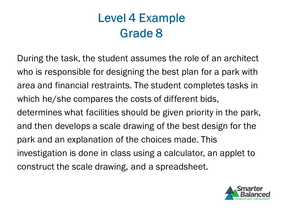Level 4 Example Grade 8 During the task, the student assumes the role of an architect who is responsible for designing the best plan for a park with a