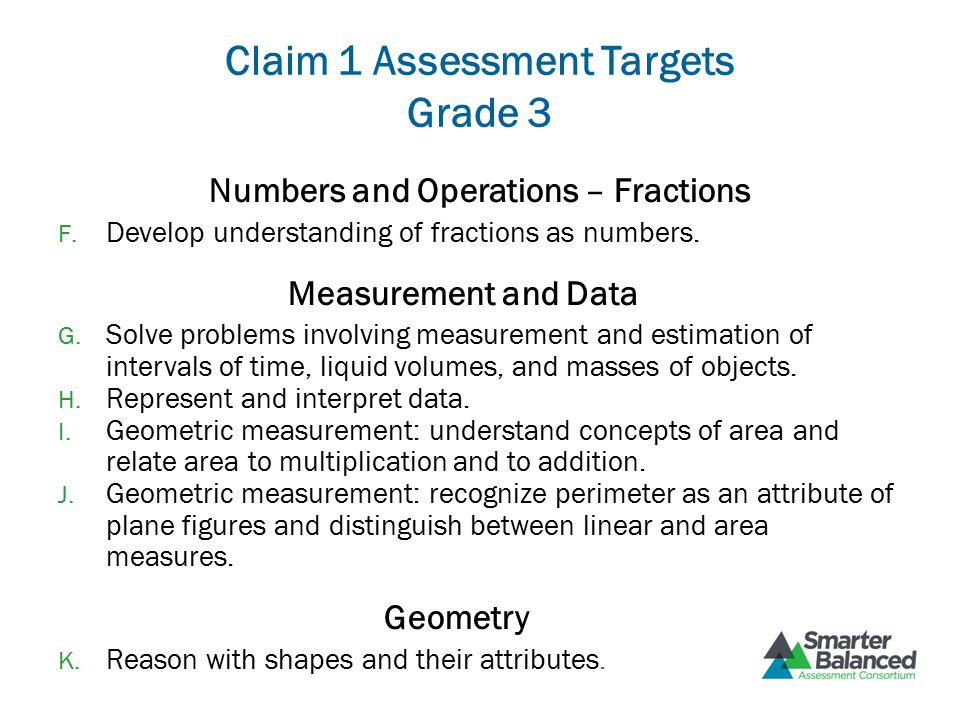 Claim 1 Assessment Targets Grade 3 Numbers and Operations – Fractions F. Develop understanding of fractions as numbers. Measurement and Data G. Solve