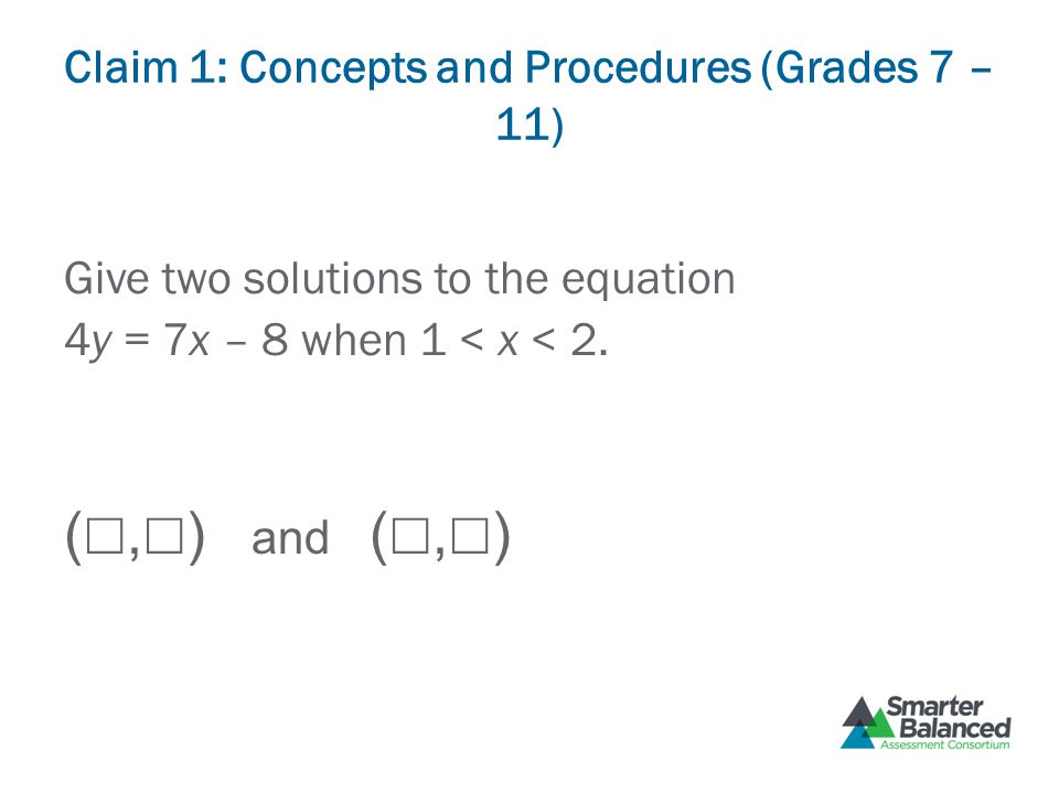 Claim 1: Concepts and Procedures (Grades 7 – 11) Give two solutions to the equation 4y = 7x – 8 when 1 < x < 2. ( ☐, ☐ ) and ( ☐, ☐ )