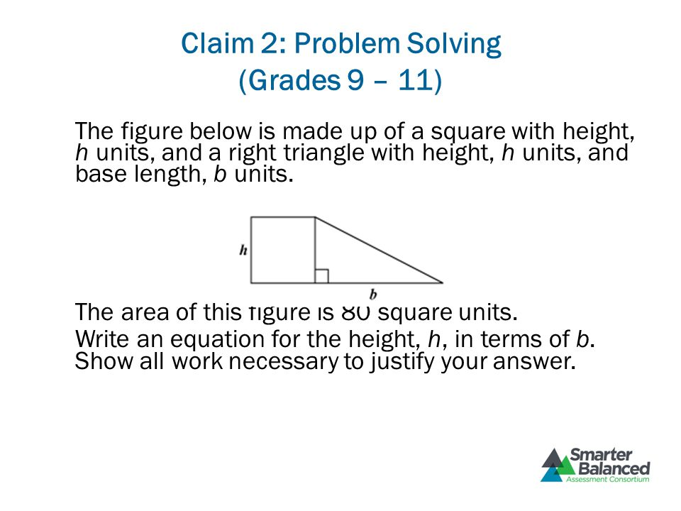 Claim 2: Problem Solving (Grades 9 – 11) The figure below is made up of a square with height, h units, and a right triangle with height, h units, and