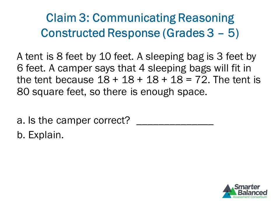 Claim 3: Communicating Reasoning Constructed Response (Grades 3 – 5) A tent is 8 feet by 10 feet. A sleeping bag is 3 feet by 6 feet. A camper says th