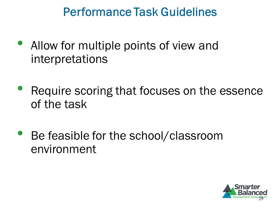 Performance Task Guidelines Allow for multiple points of view and interpretations Require scoring that focuses on the essence of the task Be feasible