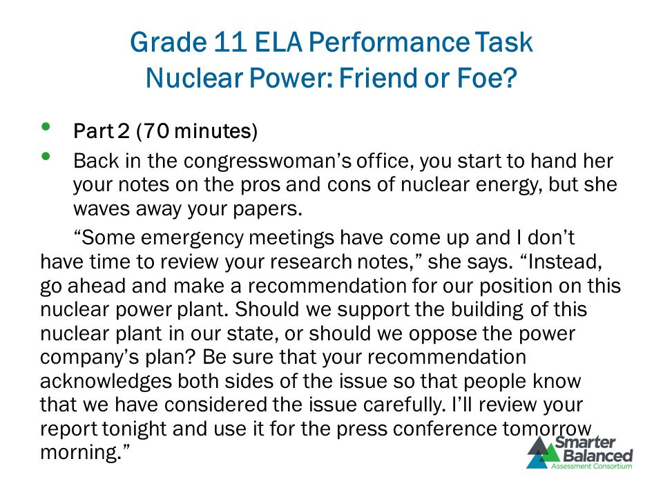 Grade 11 ELA Performance Task Nuclear Power: Friend or Foe? Part 2 (70 minutes) Back in the congresswoman's office, you start to hand her your notes o