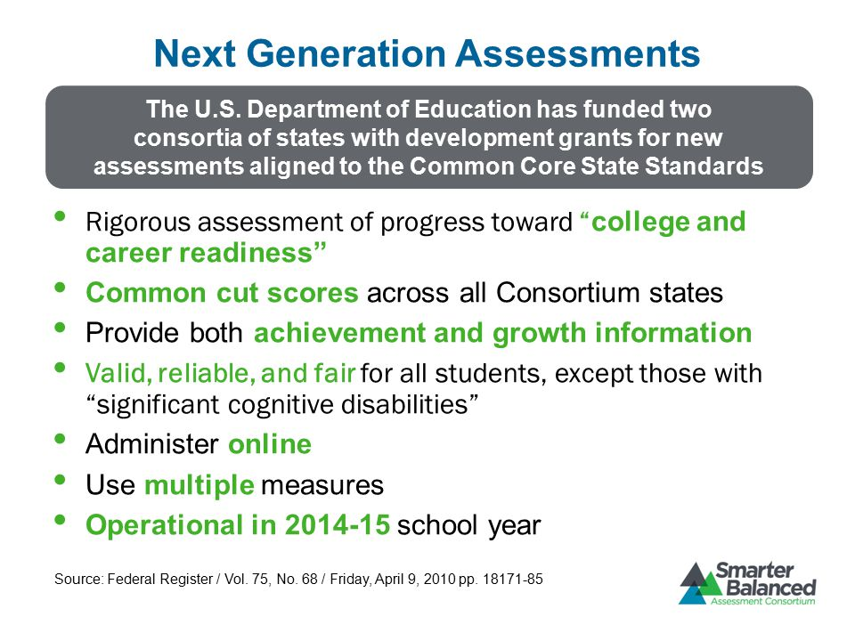 Assessment System Components Summative Assessment (Computer Adaptive) Assesses the full range of Common Core in English language arts and mathematics for students in grades 3–8 and 11 (interim assessments can be used in grades 9 and 10) Measures current student achievement and growth across time, showing progress toward college and career readiness Can be given once or twice a year (mandatory testing window within the last 12 weeks of the instructional year) Includes a variety of question types: selected response, short constructed response, extended constructed response, technology enhanced, and performance tasks
