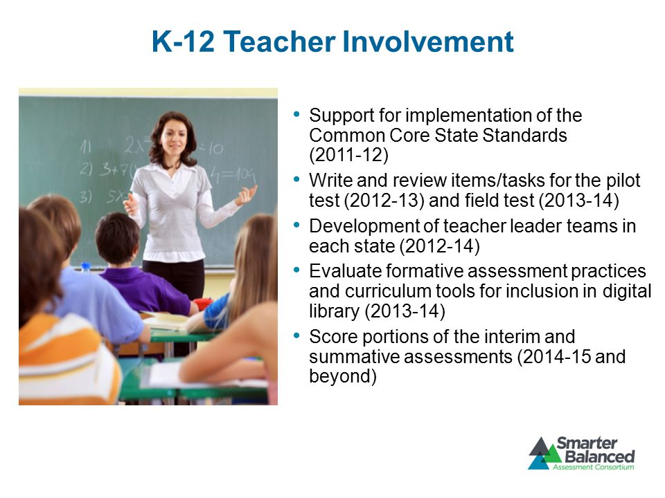 K-12 Teacher Involvement Support for implementation of the Common Core State Standards (2011-12) Write and review items/tasks for the pilot test (2012