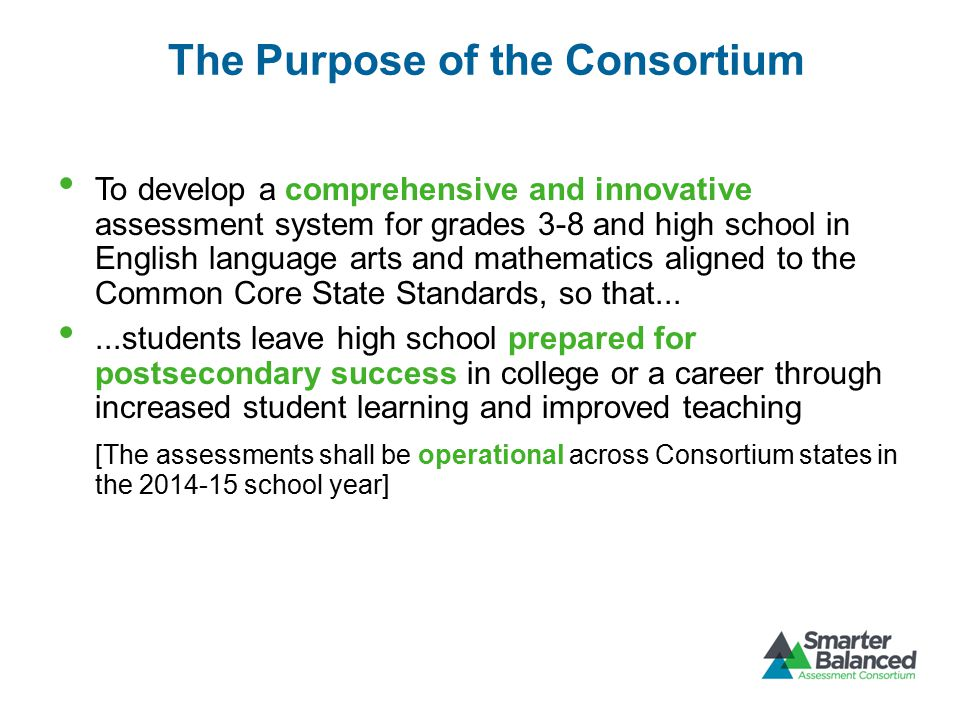 The Purpose of the Consortium To develop a comprehensive and innovative assessment system for grades 3-8 and high school in English language arts and