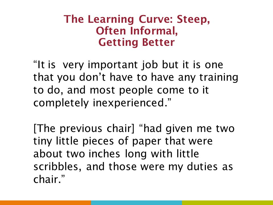 The Learning Curve: Steep, Often Informal, Getting Better It is very important job but it is one that you don't have to have any training to do, and most people come to it completely inexperienced. [The previous chair] had given me two tiny little pieces of paper that were about two inches long with little scribbles, and those were my duties as chair.