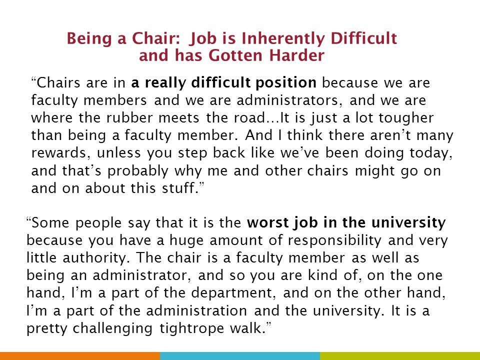 Being a Chair: Job is Inherently Difficult and has Gotten Harder Chairs are in a really difficult position because we are faculty members and we are administrators, and we are where the rubber meets the road…It is just a lot tougher than being a faculty member.