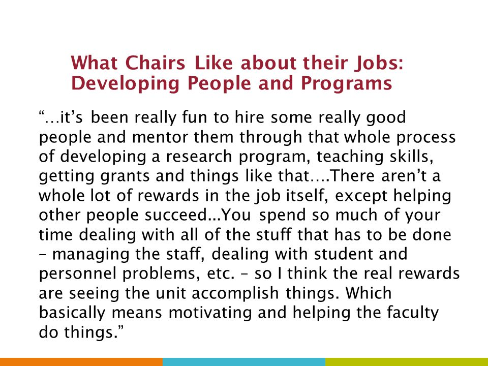 What Chairs Like about their Jobs: Developing People and Programs …it's been really fun to hire some really good people and mentor them through that whole process of developing a research program, teaching skills, getting grants and things like that….There aren't a whole lot of rewards in the job itself, except helping other people succeed...You spend so much of your time dealing with all of the stuff that has to be done – managing the staff, dealing with student and personnel problems, etc.
