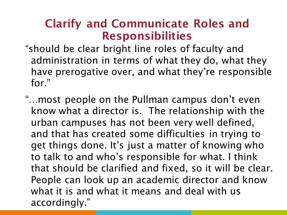Clarify and Communicate Roles and Responsibilities should be clear bright line roles of faculty and administration in terms of what they do, what they have prerogative over, and what they're responsible for. …most people on the Pullman campus don't even know what a director is.