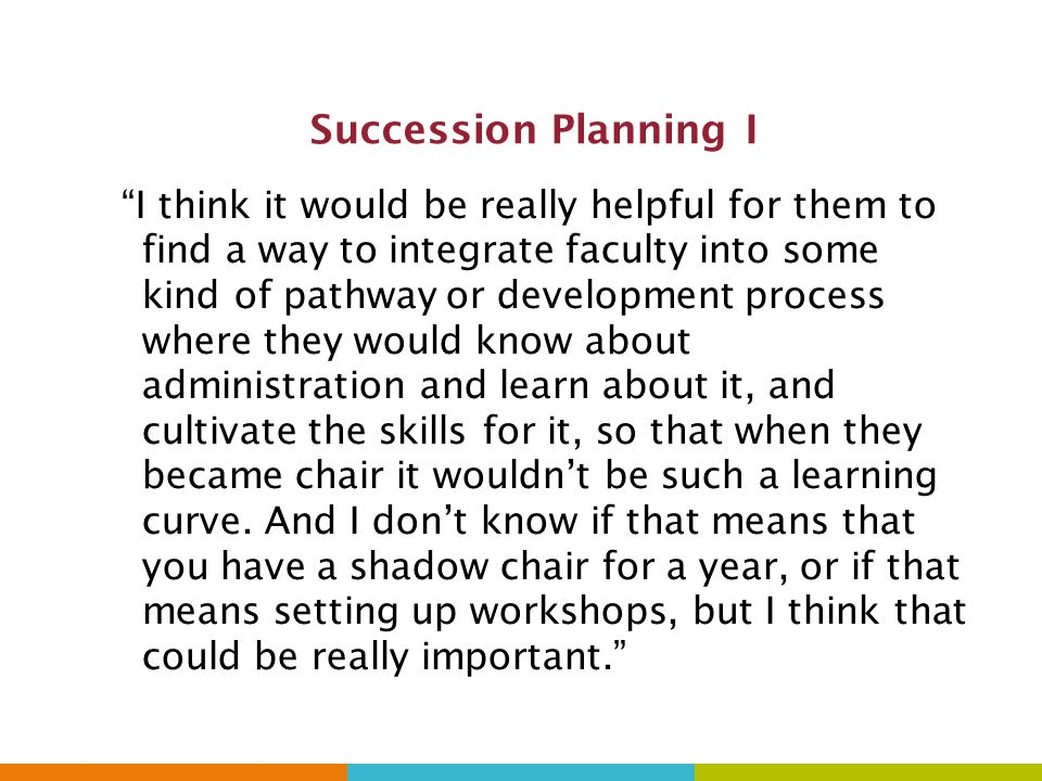 Succession Planning I I think it would be really helpful for them to find a way to integrate faculty into some kind of pathway or development process where they would know about administration and learn about it, and cultivate the skills for it, so that when they became chair it wouldn't be such a learning curve.