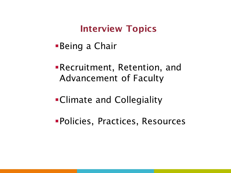 Interview Topics  Being a Chair  Recruitment, Retention, and Advancement of Faculty  Climate and Collegiality  Policies, Practices, Resources