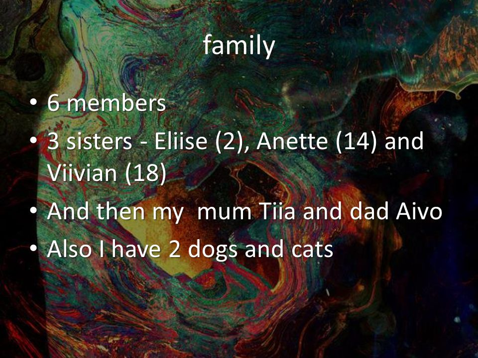 family 6 members 6 members 3 sisters - Eliise (2), Anette (14) and Viivian (18) 3 sisters - Eliise (2), Anette (14) and Viivian (18) And then my mum Tiia and dad Aivo And then my mum Tiia and dad Aivo Also I have 2 dogs and cats Also I have 2 dogs and cats