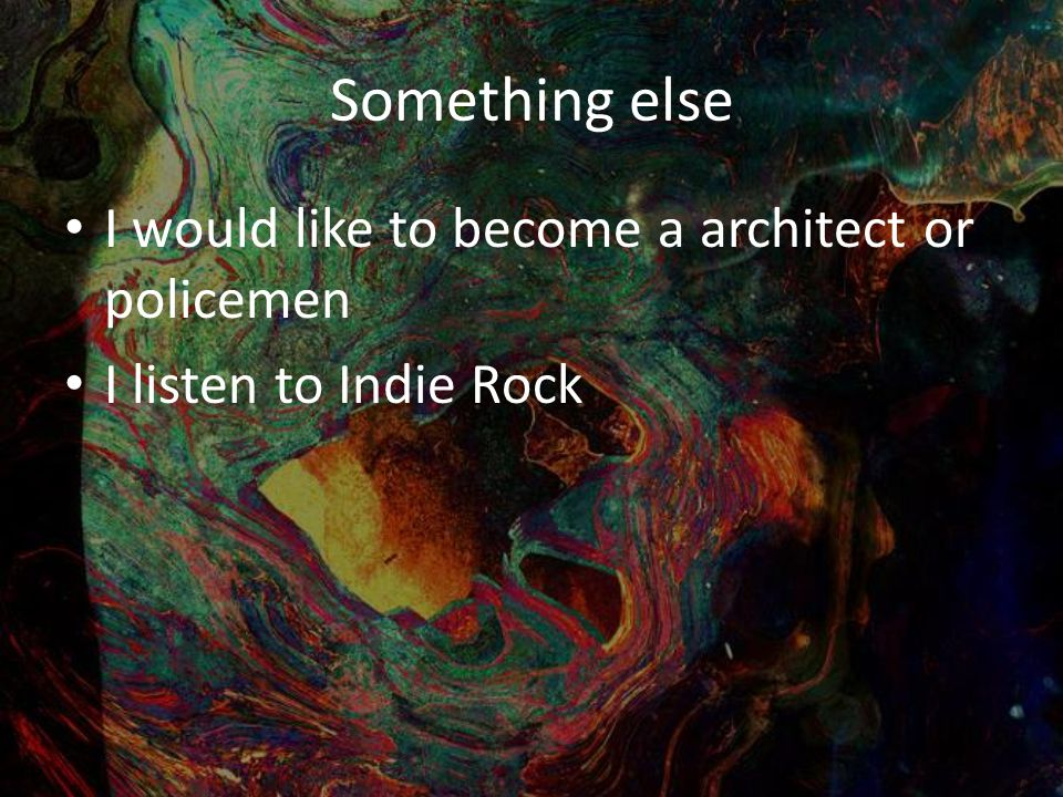 Something else I would like to become a architect or policemen I listen to Indie Rock