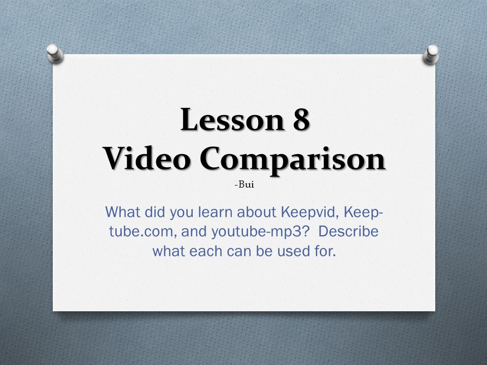 Lesson 8 Video Comparison Lesson 8 Video Comparison -Bui What did you learn about Keepvid, Keep- tube.com, and youtube-mp3.