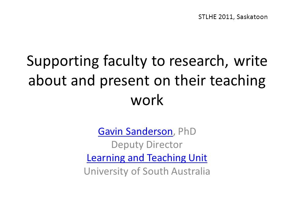 Supporting faculty to research, write about and present on their teaching work Gavin SandersonGavin Sanderson, PhD Deputy Director Learning and Teaching Unit University of South Australia STLHE 2011, Saskatoon