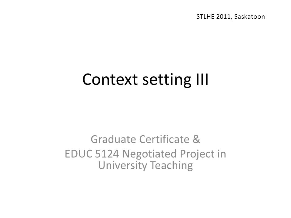 Context setting III Graduate Certificate & EDUC 5124 Negotiated Project in University Teaching STLHE 2011, Saskatoon